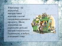 Утилізація – це переробка, використання відходів з метою одержання корисного ...