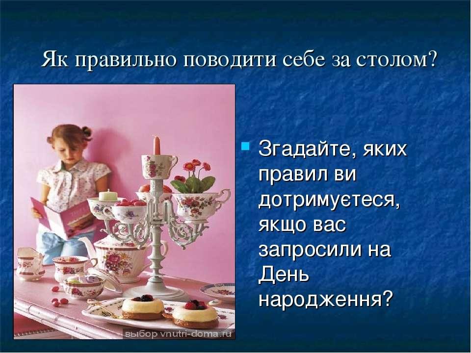 Згадайте, яких правил ви дотримуєтеся, якщо вас запросили на День народження?...