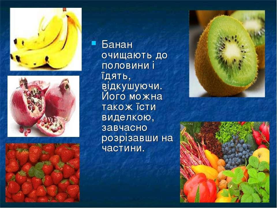 Банан очищають до половини і їдять, відкушуючи. Його можна також їсти виделко...