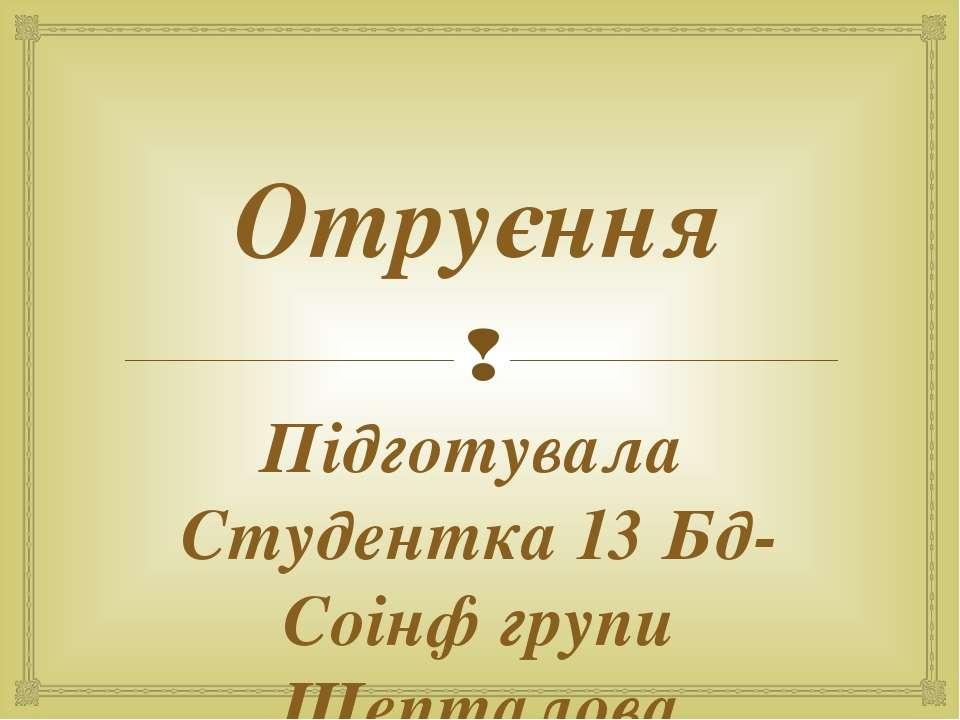 Отруєння Підготувала Студентка 13 Бд-Соінф групи Шепталова Руслана