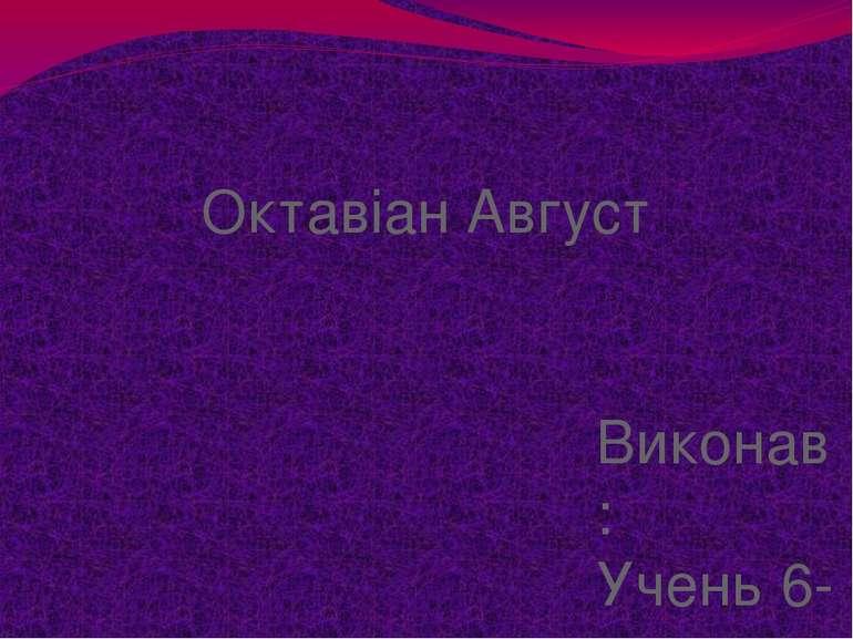 Октавіан Август Виконав: Учень 6-в класу Гнєдой Олександр