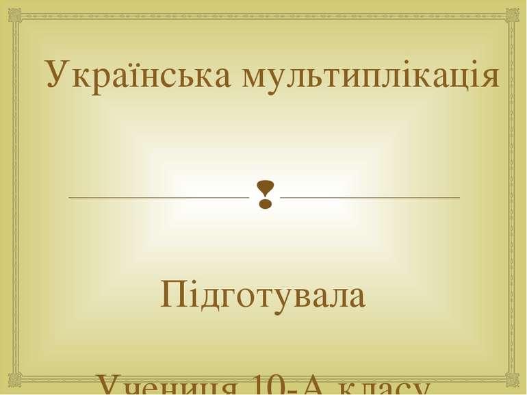 Українська мультиплікація Підготувала Учениця 10-А класу Фельбаба Лідія смт. ...