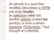 An adverb is a word that modifies (describes) a VERB (he sings loudly), an ad...