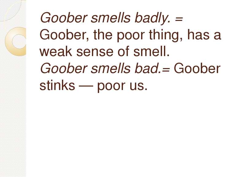 Goober smells badly. = Goober, the poor thing, has a weak sense of smell. Goo...