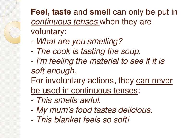 Feel, tasteandsmellcan only be put in continuous tenses when they are volu...