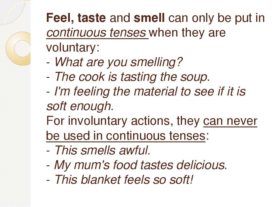 Feel, taste and smell can only be put in continuous tenses when they are volu...