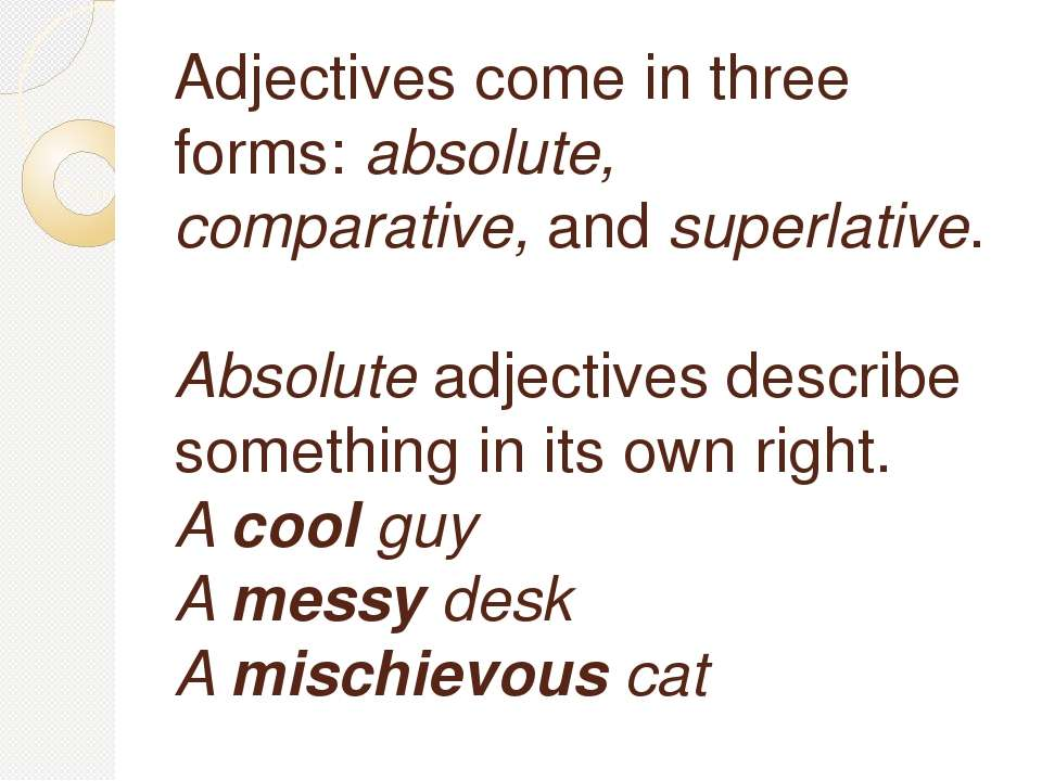 Adjectives come in three forms:absolute, comparative,andsuperlative. Absol...