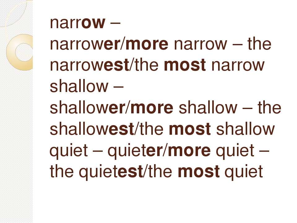 narrow – narrower/more narrow – the narrowest/the most narrow shallow – shall...