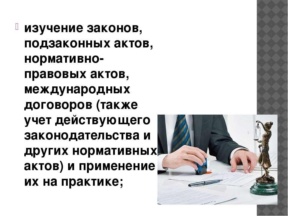 изучение законов, подзаконных актов, нормативно-правовых актов, международных...