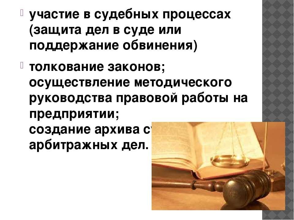 участие в судебных процессах (защита дел в суде или поддержание обвинения) то...