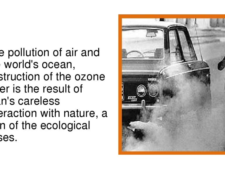 The pollution of air and the world's ocean, destruction of the ozone layer is...