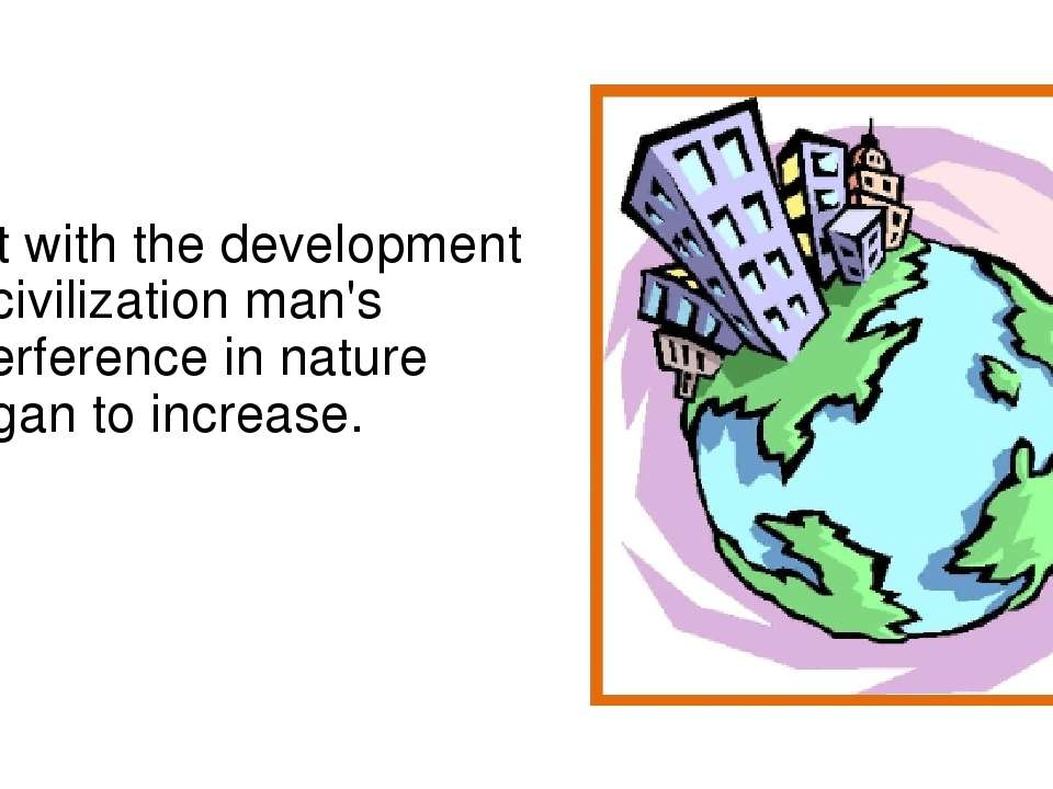 But with the development of civilization man's interference in nature began t...