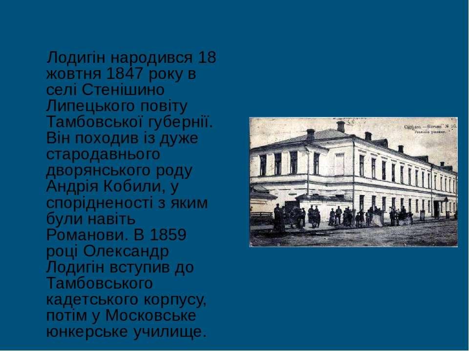 Лодигін народився 18 жовтня 1847 року в селі Стенішино Липецького повіту Тамб...