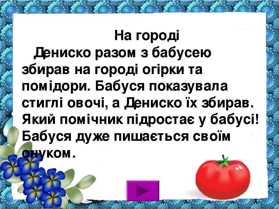 На городі Дениско разом з бабусею збирав на городі огірки та помідори. Бабуся...
