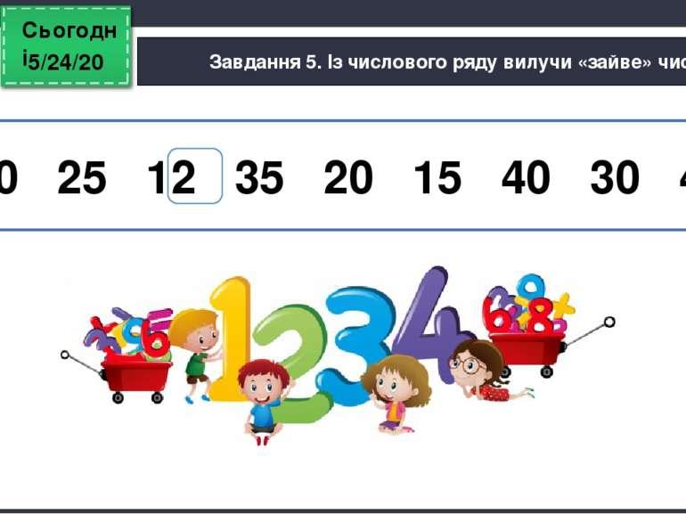 Сьогодні Завдання 5. Із числового ряду вилучи «зайве» число. 10 25 12 35 20 1...