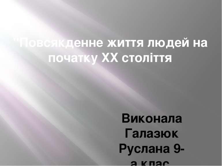 """""""Повсякденне життя людей на початку ХХ століття Виконала Галазюк Руслана 9-а ..."""