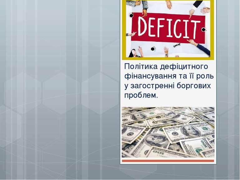 Політика дефіцитного фінансування та її роль у загостренні боргових проблем.