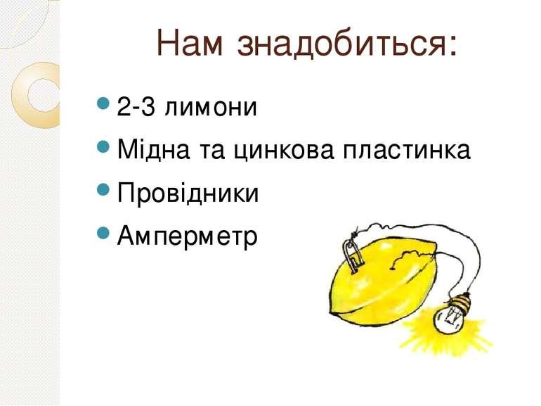 Нам знадобиться: 2-3 лимони Мідна та цинкова пластинка Провідники Амперметр