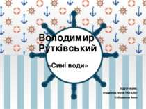 Володимир Рутківський «Сині води» підготувала: студентка групи Філ-42(у) Собо...