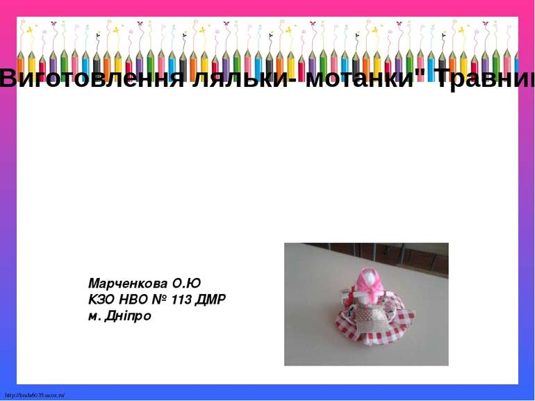 """Виготовлення ляльки- мотанки"""" Травниця"""" Марченкова О.Ю КЗО НВО № 113 ДМР м. Д..."""