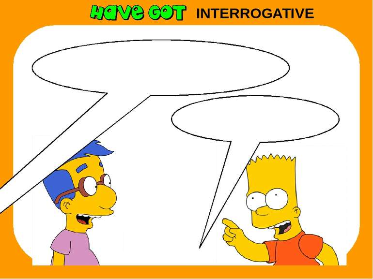 INTERROGATIVE Yes, you have. Have I got homework today?