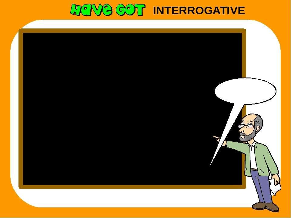 INTERROGATIVE Remember I have got ? Have I got? you have got ? Have you got? ...