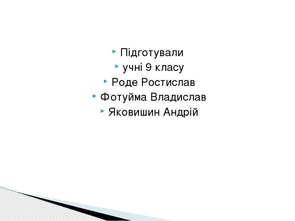 Підготували учні 9 класу Роде Ростислав Фотуйма Владислав Яковишин Андрій