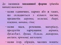 До іменників множинної форми (pluralia tantum) належать: назви одиничних, пар...