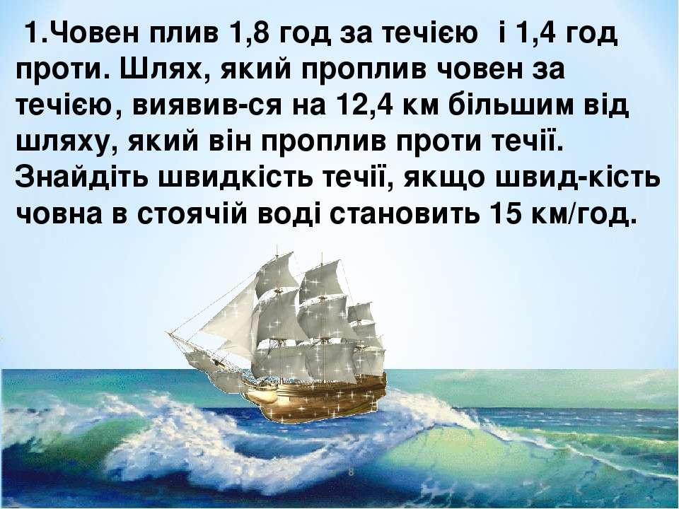 1.Човен плив 1,8 год за течією і 1,4 год проти. Шлях, який проплив човен за т...