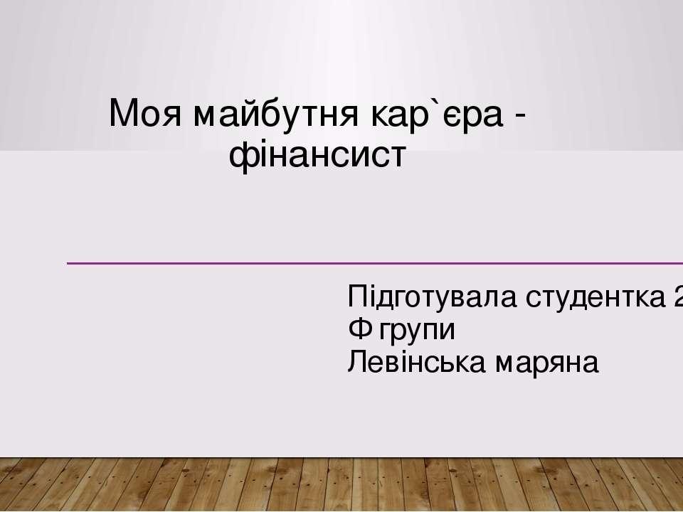 Моя майбутня кар`єра - фінансист Підготувала студентка 21-Ф групи Левінська м...
