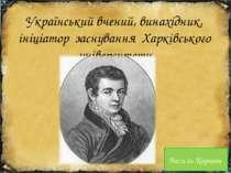 Український вчений, винахідник, ініціатор заснування Харківського університет...