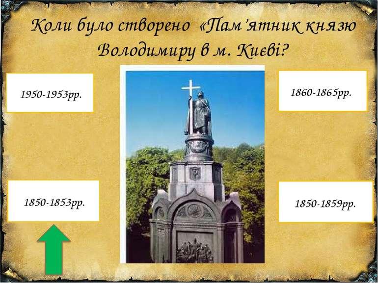 Коли було створено «Пам'ятник князю Володимиру в м. Києві? 1850-1853рр. 1950-...
