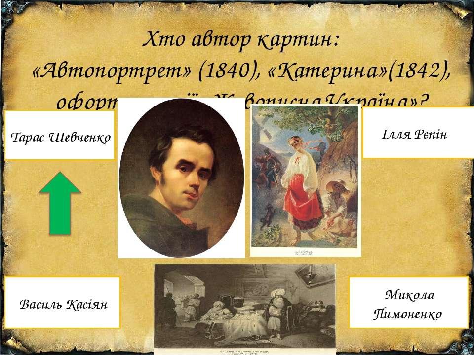 Хто автор картин: «Автопортрет» (1840), «Катерина»(1842), офорти з серії «Жив...