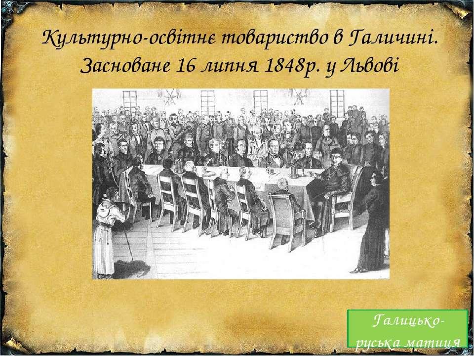 Культурно-освітнє товариство в Галичині. Засноване 16 липня 1848р. у Львові Г...