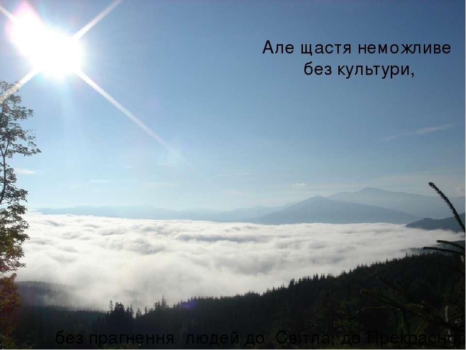 Але щастя неможливе без культури, без прагнення людей до Світла, до Прекрасного!