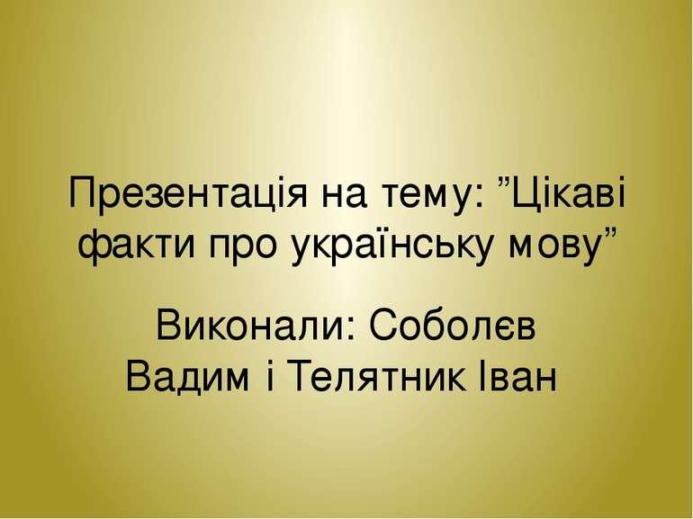"""Презентація на тему: """"Цікаві факти про українську мову"""" Виконали: Соболєв Вад..."""