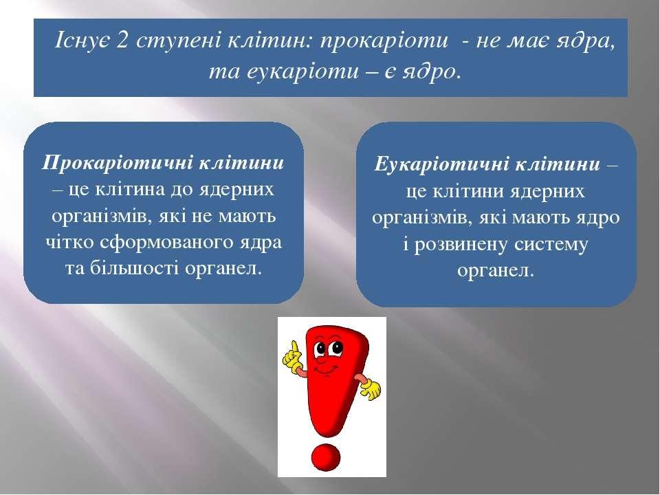 Існує 2 ступені клітин: прокаріоти - не має ядра, та еукаріоти – є ядро. Еука...