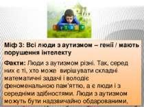 Міф 3: Всі люди з аутизмом – генії / мають порушення інтелекту Факти: Люди з ...