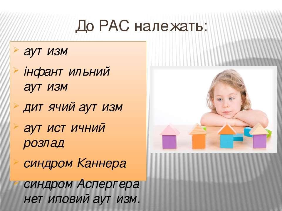 До РАС належать: аутизм інфантильний аутизм дитячий аутизм аутистичний розлад...