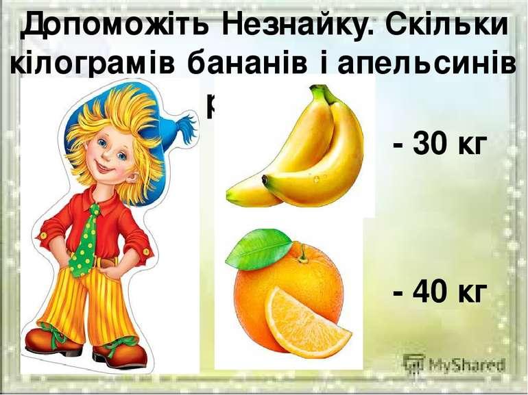 Допоможіть Незнайку. Скільки кілограмів бананів і апельсинів разом? - 30 кг -...