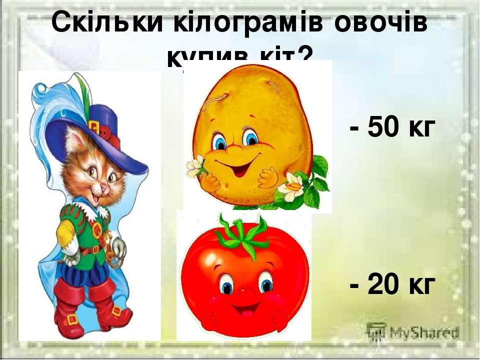 Скільки кілограмів овочів купив кіт? - 50 кг - 20 кг
