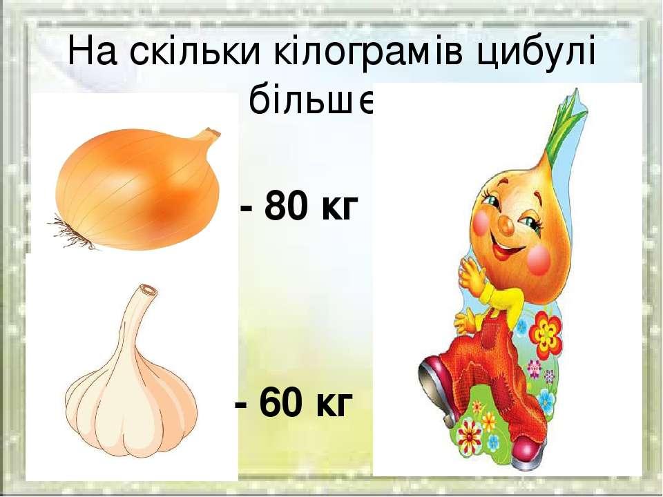 На скільки кілограмів цибулі більше ? - 80 кг - 60 кг