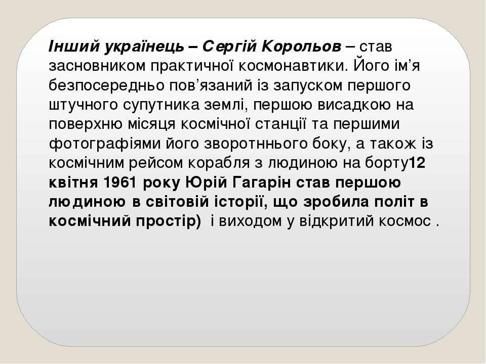 Інший українець – Сергій Корольов – став засновником практичної космонавтики....