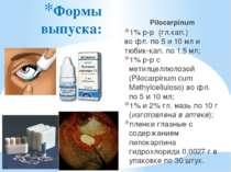 Формы выпуска: Pilocarpinum 1% р-р (гл.кап.) во фл. по 5 и 10 мл и тюбик-кап....