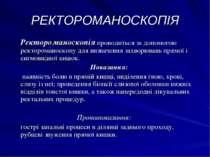 РЕКТОРОМАНОСКОПІЯ Ректороманоскопія проводиться за допомогою ректороманоскопу...