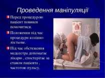 Проведення маніпуляції Перед процедурою пацієнт повинен помочитися. Положення...