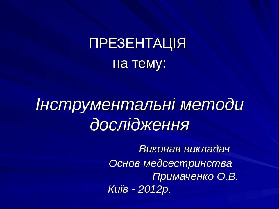 Інструментальні методи дослідження Виконав викладач Основ медсестринства Прим...