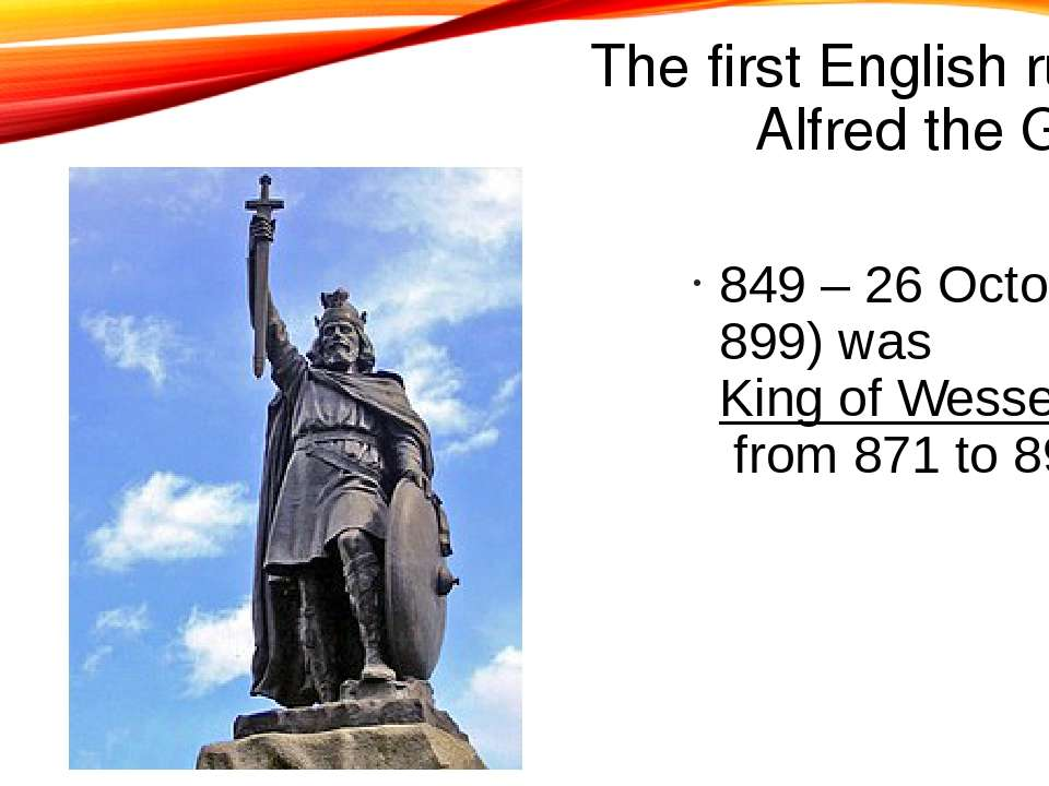 The first English ruler is Alfred the Great 849 – 26 October 899) was King of...