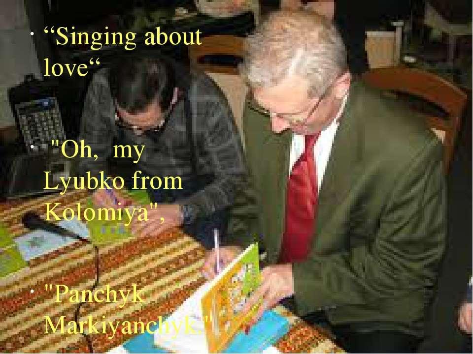 """Singing about love"" ""Oh, my Lyubko from Kolomiya"", ""Panchyk Markiyanchyk."""