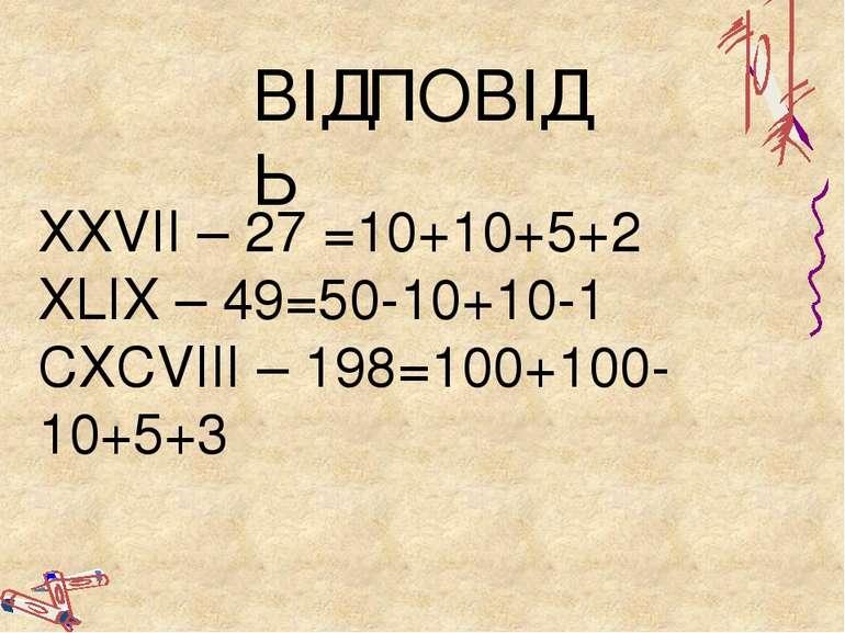 ВІДПОВІДЬ ХХVII – 27 =10+10+5+2 XLIX – 49=50-10+10-1 CXCVIII – 198=100+100-10...